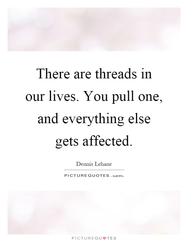 There are threads in our lives. You pull one, and everything else gets affected Picture Quote #1