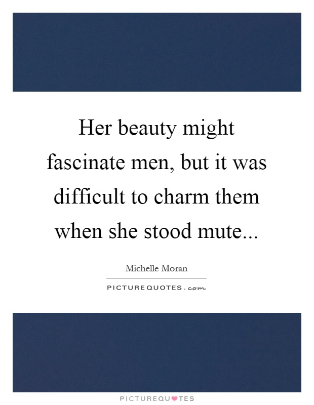 Her beauty might fascinate men, but it was difficult to charm them when she stood mute Picture Quote #1