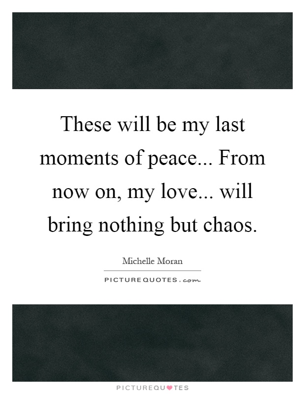 These will be my last moments of peace... From now on, my love... will bring nothing but chaos Picture Quote #1
