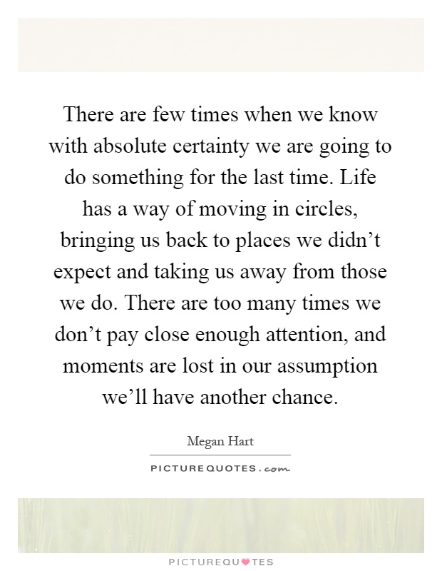 There are few times when we know with absolute certainty we are going to do something for the last time. Life has a way of moving in circles, bringing us back to places we didn't expect and taking us away from those we do. There are too many times we don't pay close enough attention, and moments are lost in our assumption we'll have another chance Picture Quote #1
