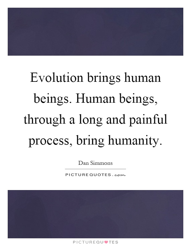 Evolution brings human beings. Human beings, through a long and painful process, bring humanity Picture Quote #1