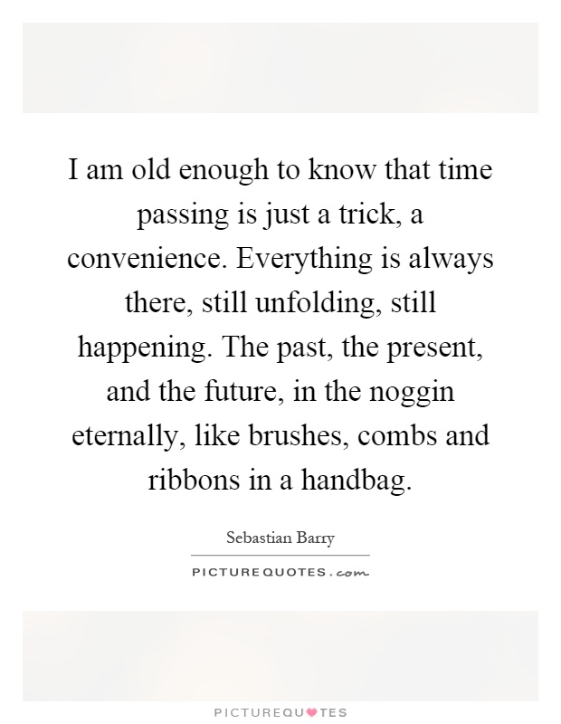 I am old enough to know that time passing is just a trick, a convenience. Everything is always there, still unfolding, still happening. The past, the present, and the future, in the noggin eternally, like brushes, combs and ribbons in a handbag Picture Quote #1