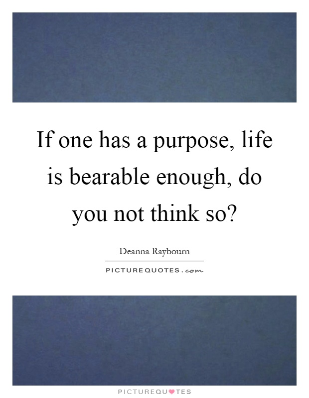 If one has a purpose, life is bearable enough, do you not think so? Picture Quote #1