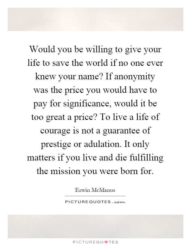 Would you be willing to give your life to save the world if no one ever knew your name? If anonymity was the price you would have to pay for significance, would it be too great a price? To live a life of courage is not a guarantee of prestige or adulation. It only matters if you live and die fulfilling the mission you were born for Picture Quote #1