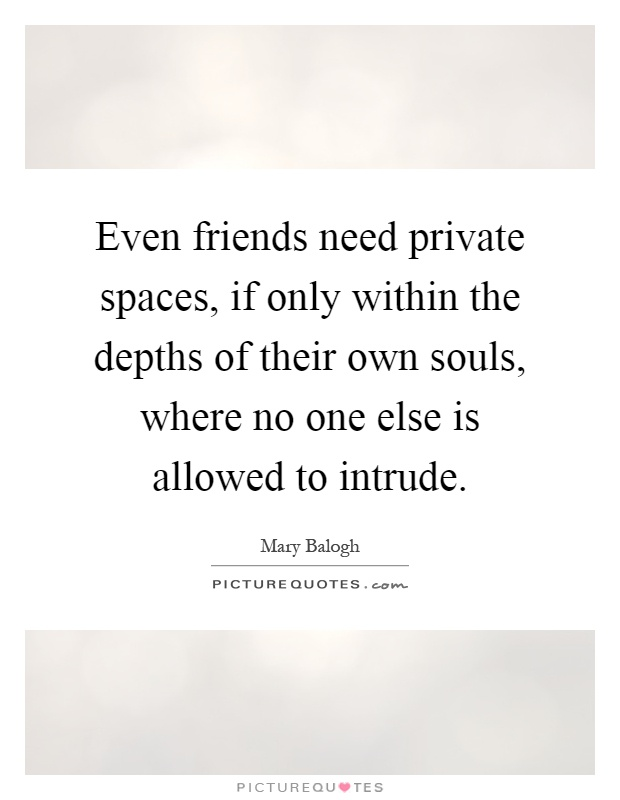 Even friends need private spaces, if only within the depths of their own souls, where no one else is allowed to intrude Picture Quote #1