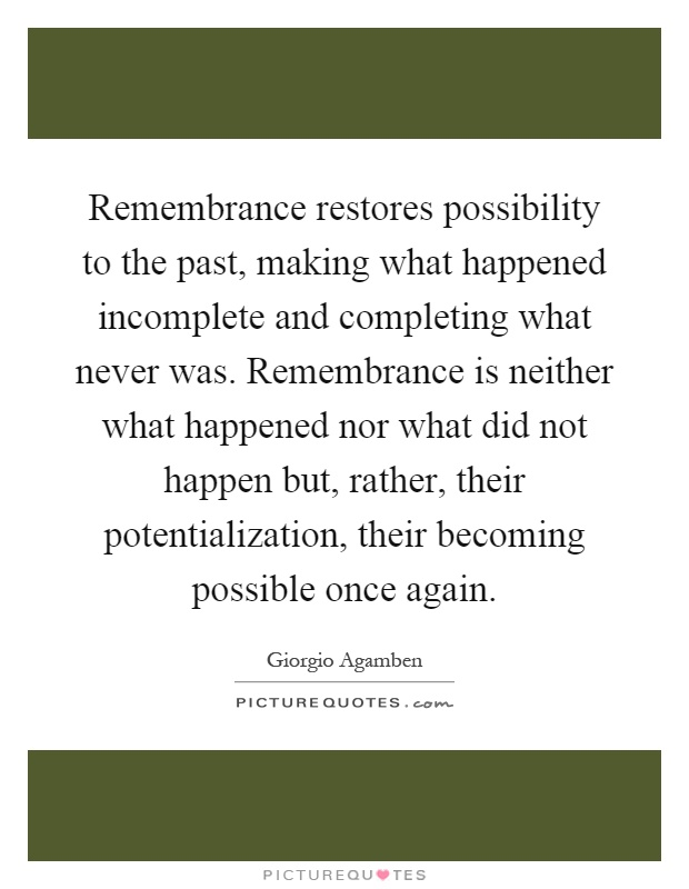 Remembrance restores possibility to the past, making what happened incomplete and completing what never was. Remembrance is neither what happened nor what did not happen but, rather, their potentialization, their becoming possible once again Picture Quote #1