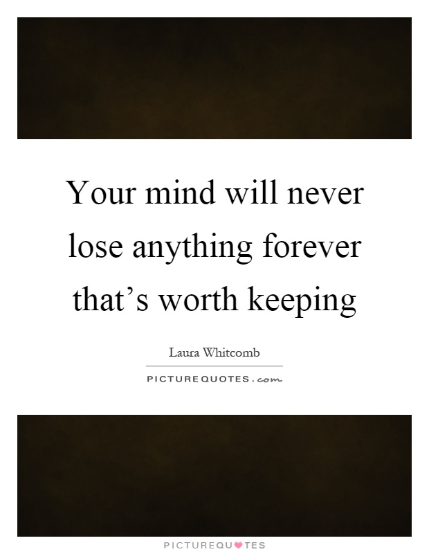 Your mind will never lose anything forever that's worth keeping Picture Quote #1