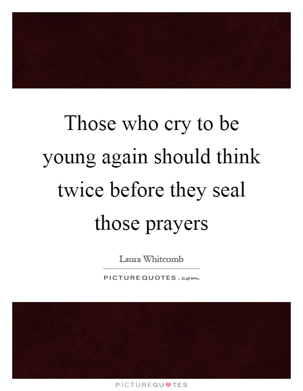 Those who cry to be young again should think twice before they seal those prayers Picture Quote #1