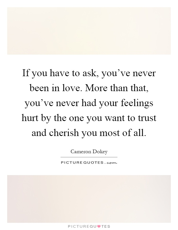 If you have to ask, you've never been in love. More than that, you've never had your feelings hurt by the one you want to trust and cherish you most of all Picture Quote #1