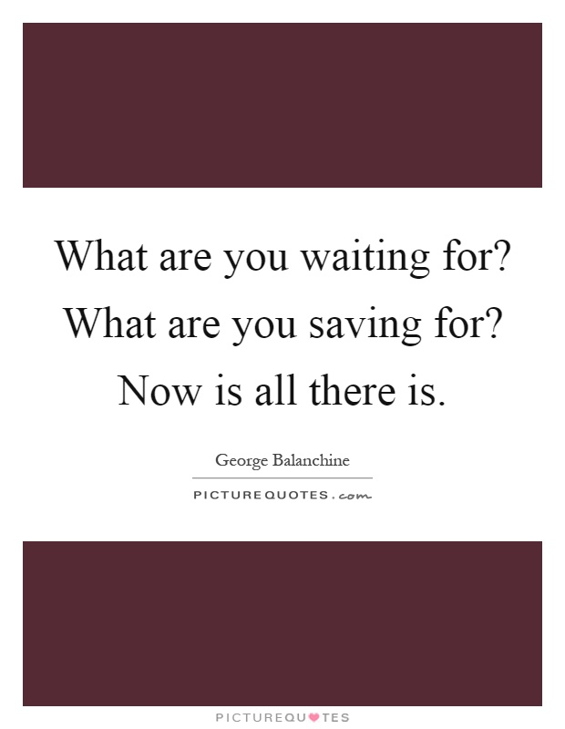 What are you waiting for? What are you saving for? Now is all there is Picture Quote #1