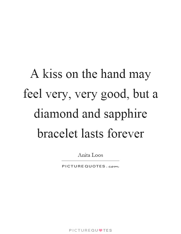 A kiss on the hand may feel very, very good, but a diamond and sapphire bracelet lasts forever Picture Quote #1