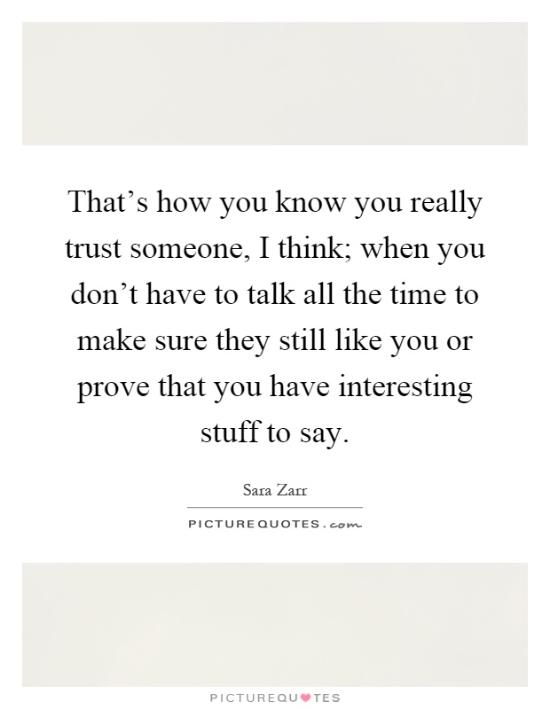 That's how you know you really trust someone, I think; when you don't have to talk all the time to make sure they still like you or prove that you have interesting stuff to say Picture Quote #1