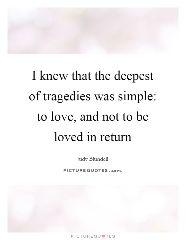 I knew that the deepest of tragedies was simple: to love, and not to be loved in return Picture Quote #1