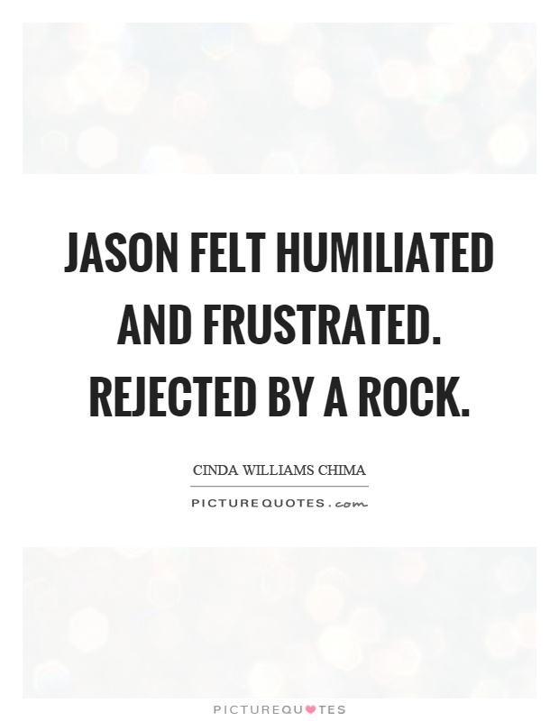 Jason felt humiliated and frustrated. Rejected by a rock Picture Quote #1