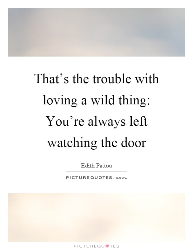 That's the trouble with loving a wild thing: You're always left watching the door Picture Quote #1