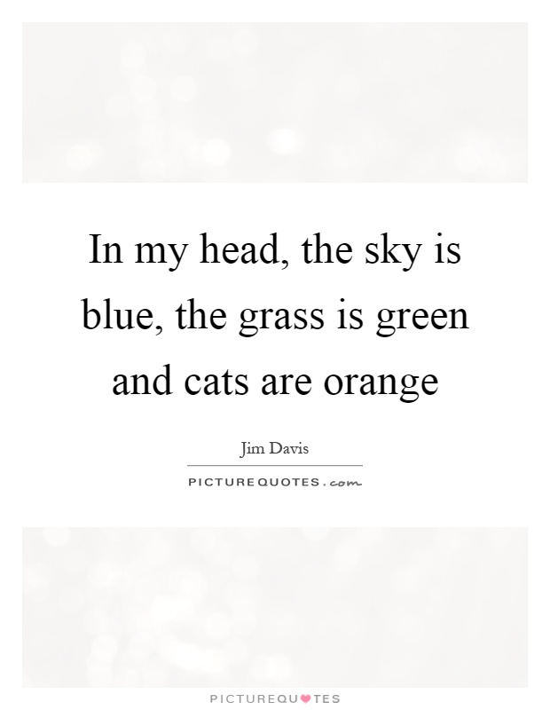 In my head, the sky is blue, the grass is green and cats are orange Picture Quote #1