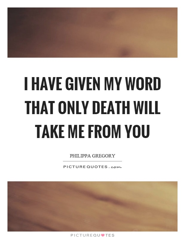 I have given my word that only death will take me from you Picture Quote #1