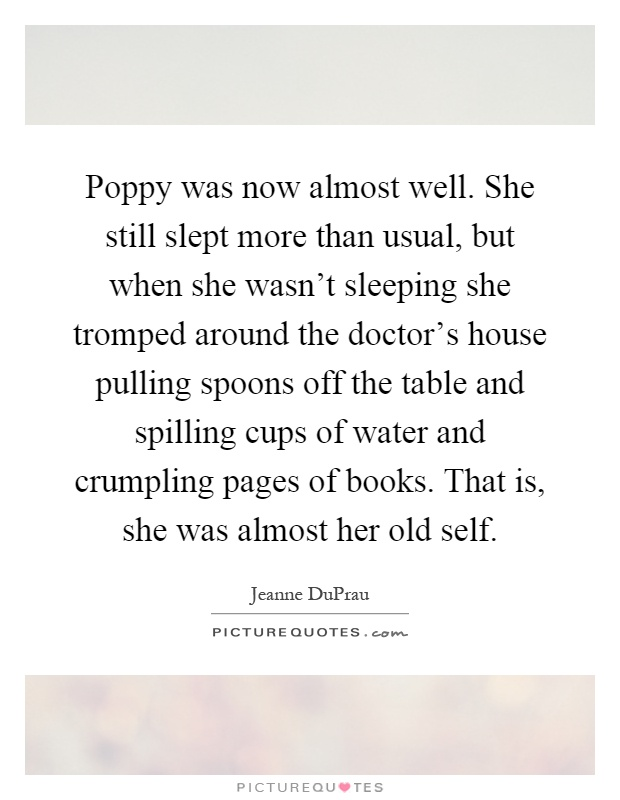 Poppy was now almost well. She still slept more than usual, but when she wasn't sleeping she tromped around the doctor's house pulling spoons off the table and spilling cups of water and crumpling pages of books. That is, she was almost her old self Picture Quote #1