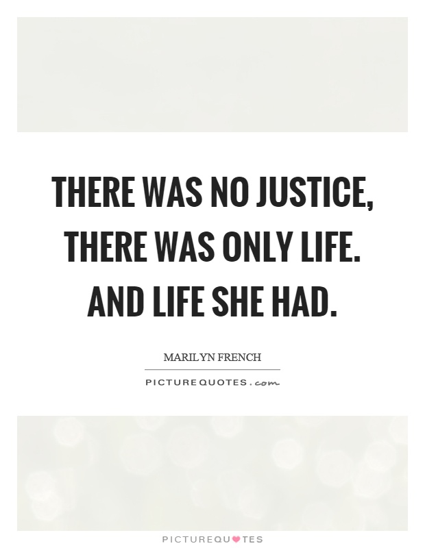 There was no justice, there was only life. And life she had Picture Quote #1