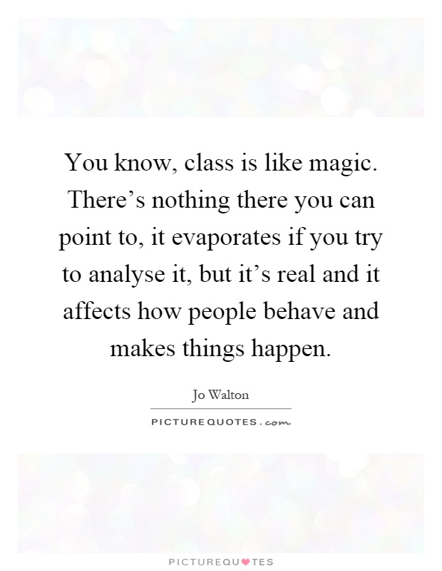 You know, class is like magic. There's nothing there you can point to, it evaporates if you try to analyse it, but it's real and it affects how people behave and makes things happen Picture Quote #1
