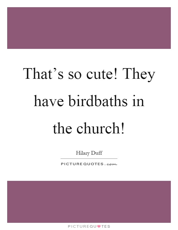 That's so cute! They have birdbaths in the church! Picture Quote #1