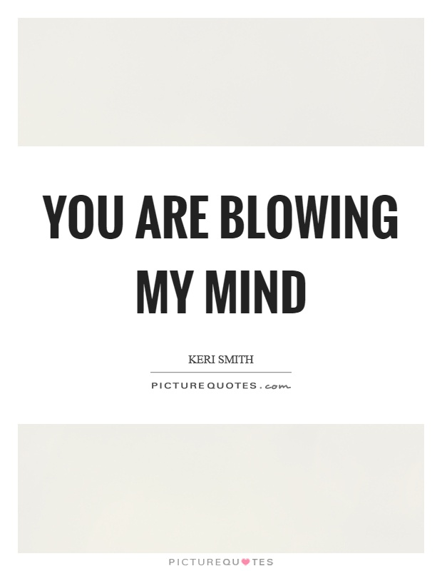 You are blowing my mind Picture Quote #1