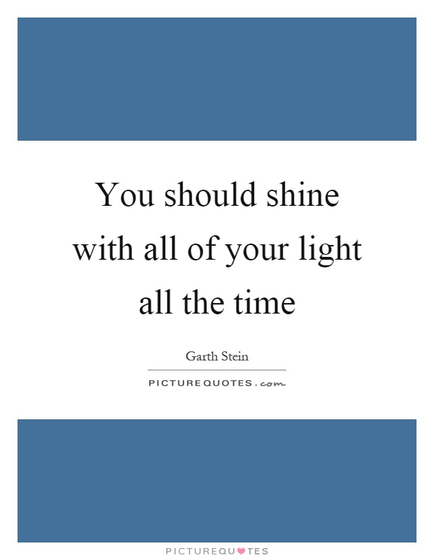 You should shine with all of your light all the time Picture Quote #1
