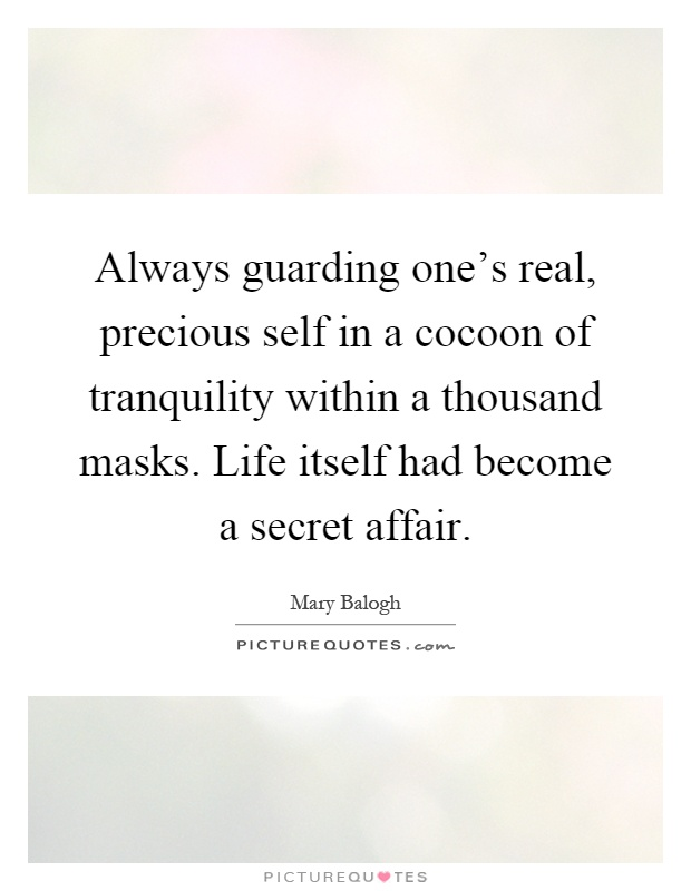 Always guarding one's real, precious self in a cocoon of tranquility within a thousand masks. Life itself had become a secret affair Picture Quote #1