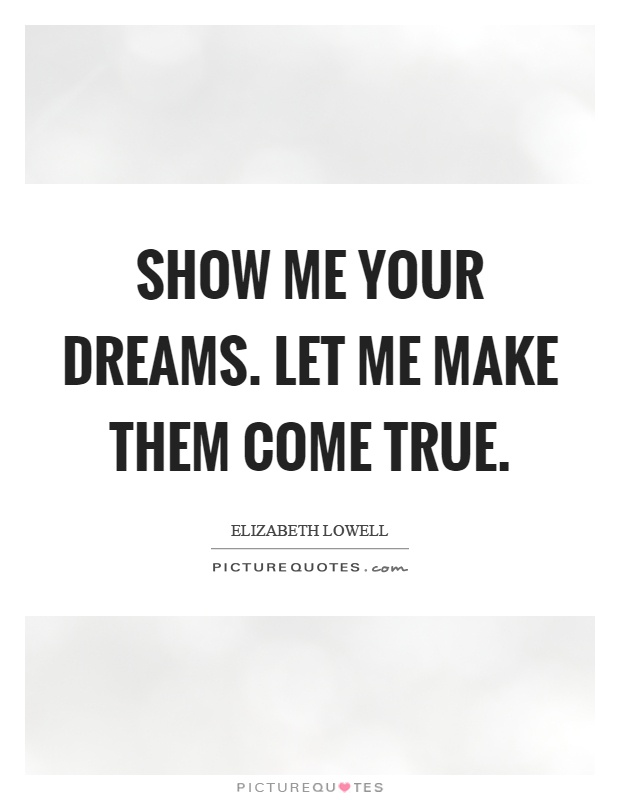 Show me your dreams. Let me make them come true Picture Quote #1