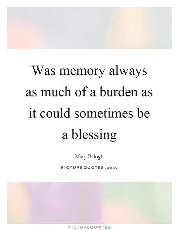 Was memory always as much of a burden as it could sometimes be a blessing Picture Quote #1