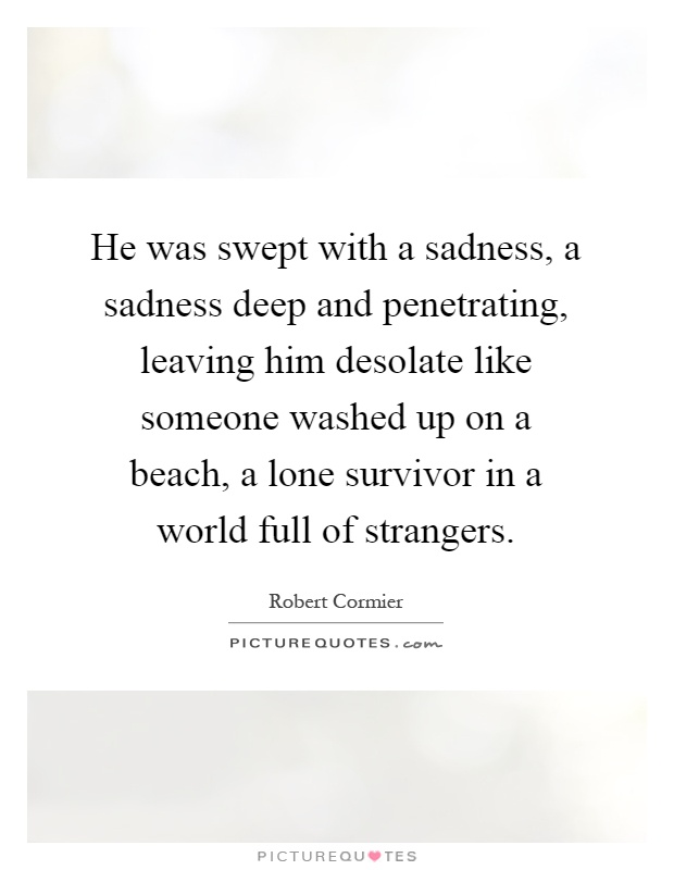 He Was Swept With A Sadness A Sadness Deep And Penetrating