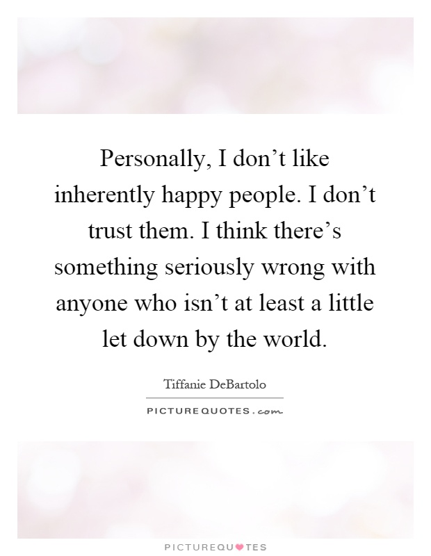 Personally, I don't like inherently happy people. I don't trust them. I think there's something seriously wrong with anyone who isn't at least a little let down by the world Picture Quote #1