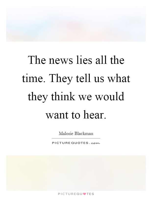 The news lies all the time. They tell us what they think we would want to hear Picture Quote #1