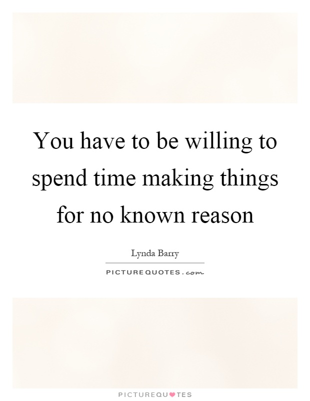 You have to be willing to spend time making things for no known reason Picture Quote #1
