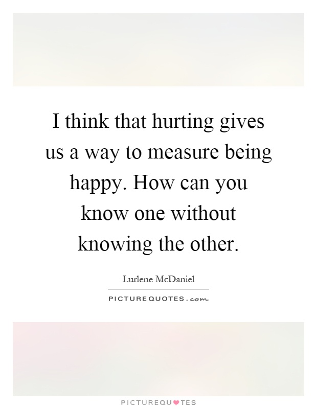 I think that hurting gives us a way to measure being happy. How can you know one without knowing the other Picture Quote #1