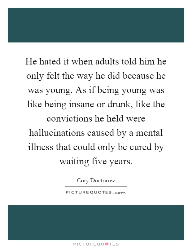 He hated it when adults told him he only felt the way he did because he was young. As if being young was like being insane or drunk, like the convictions he held were hallucinations caused by a mental illness that could only be cured by waiting five years Picture Quote #1