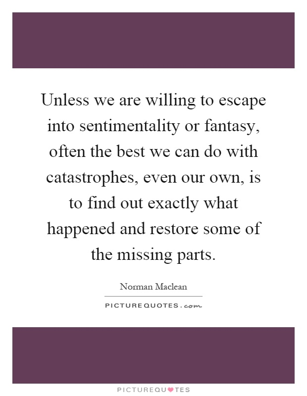 Unless we are willing to escape into sentimentality or fantasy, often the best we can do with catastrophes, even our own, is to find out exactly what happened and restore some of the missing parts Picture Quote #1