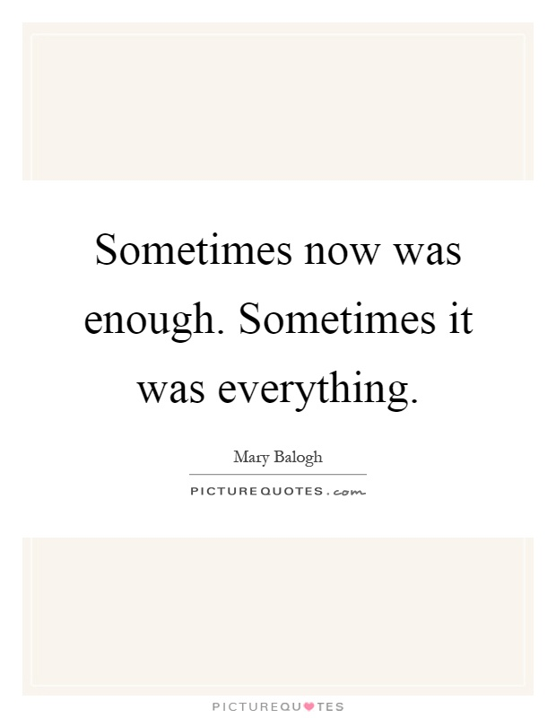 Sometimes now was enough. Sometimes it was everything Picture Quote #1