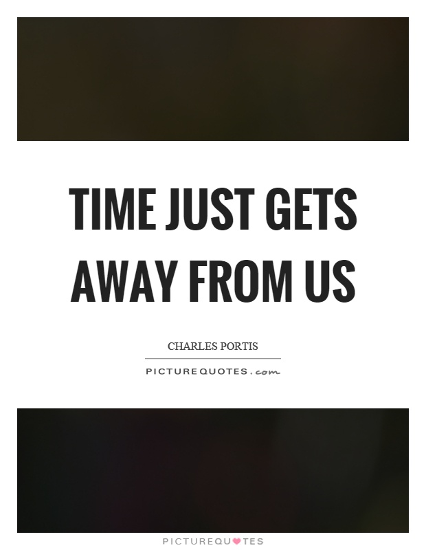 Time just gets away from us Picture Quote #1