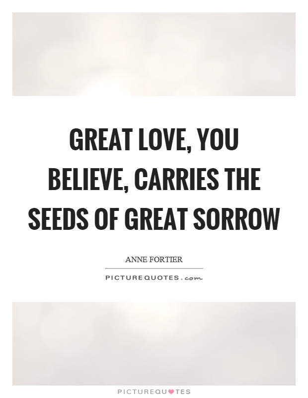 Great love, you believe, carries the seeds of great sorrow Picture Quote #1