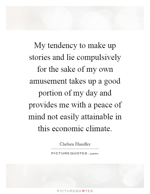 My tendency to make up stories and lie compulsively for the sake of my own amusement takes up a good portion of my day and provides me with a peace of mind not easily attainable in this economic climate Picture Quote #1