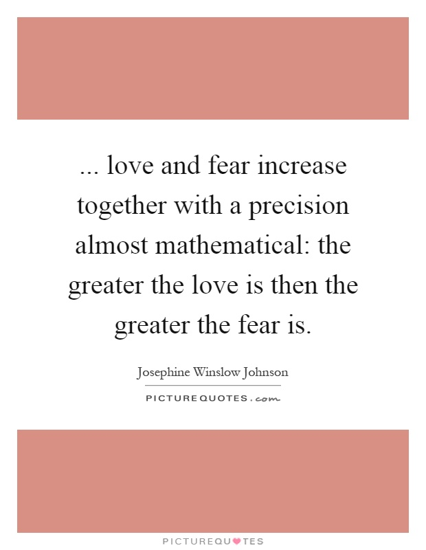 ... love and fear increase together with a precision almost mathematical: the greater the love is then the greater the fear is Picture Quote #1