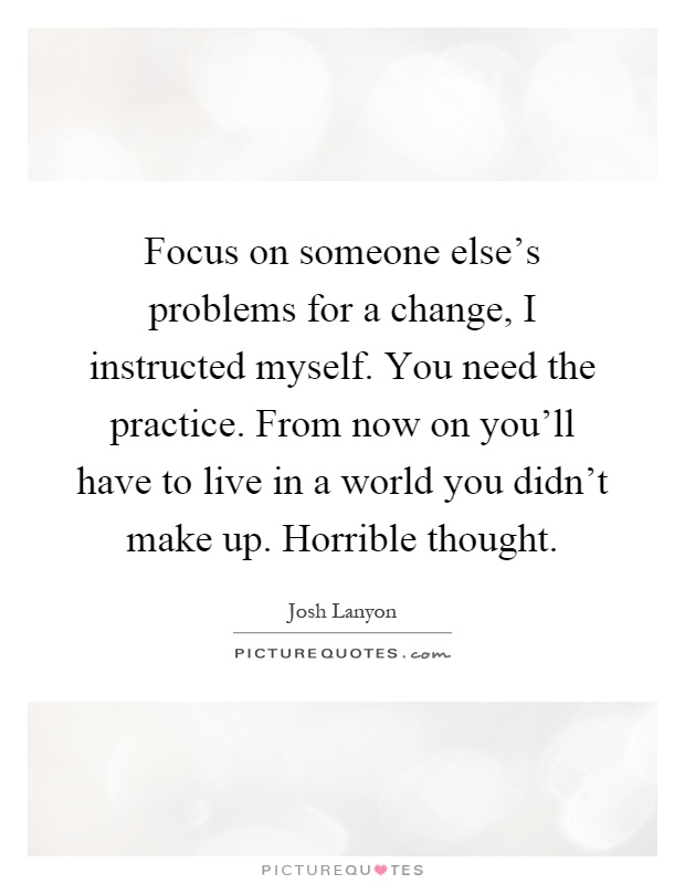 Focus on someone else's problems for a change, I instructed myself. You need the practice. From now on you'll have to live in a world you didn't make up. Horrible thought Picture Quote #1