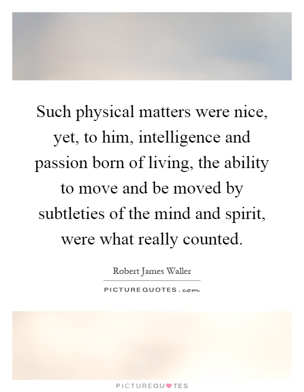Such physical matters were nice, yet, to him, intelligence and passion born of living, the ability to move and be moved by subtleties of the mind and spirit, were what really counted Picture Quote #1