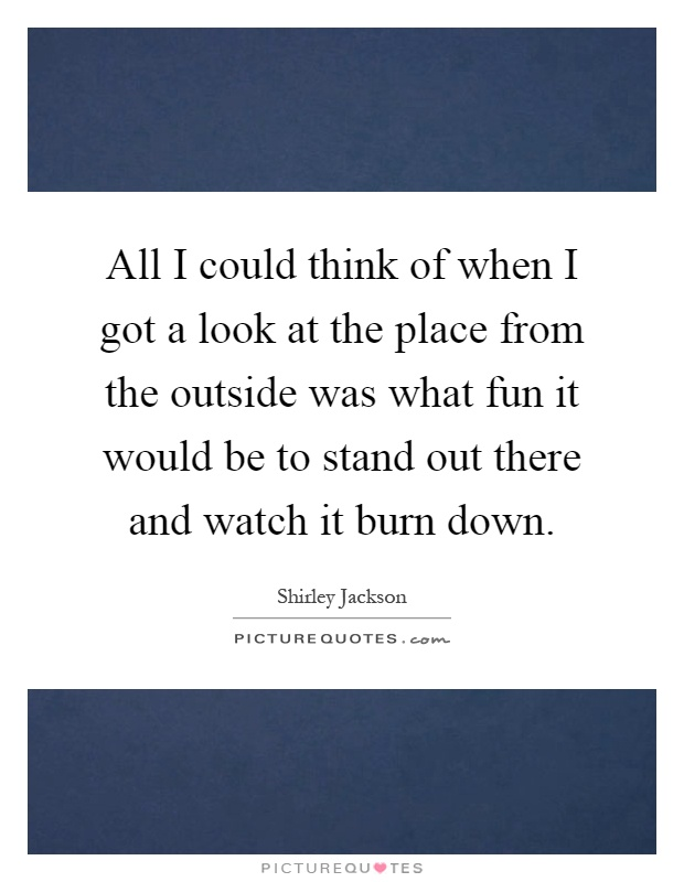 All I could think of when I got a look at the place from the outside was what fun it would be to stand out there and watch it burn down Picture Quote #1