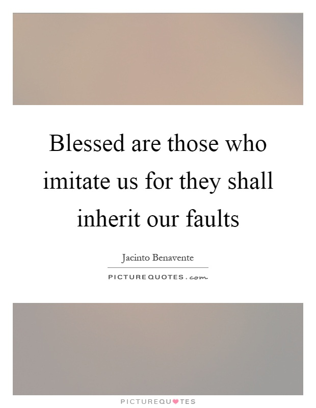 Blessed are those who imitate us for they shall inherit our faults Picture Quote #1