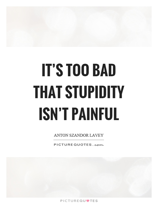 It's too bad that stupidity isn't painful Picture Quote #1