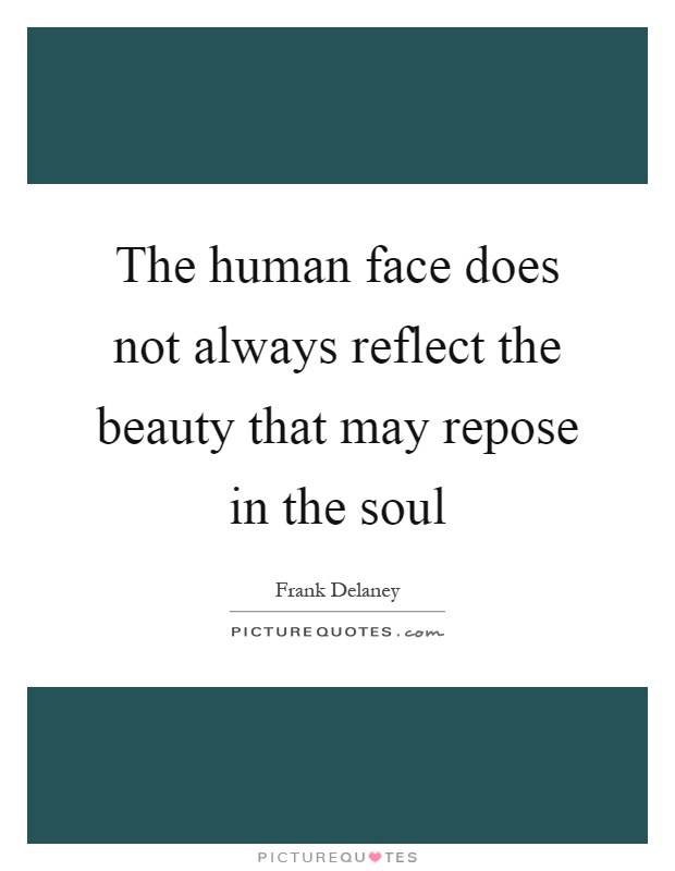 The human face does not always reflect the beauty that may repose in the soul Picture Quote #1