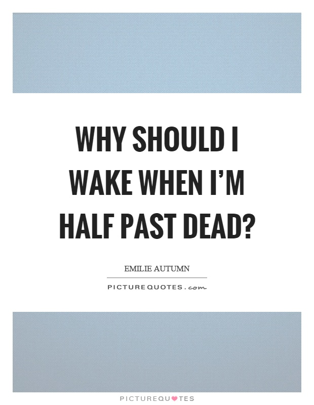 Why should I wake when I'm half past dead? Picture Quote #1