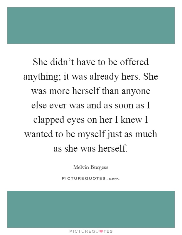 She didn't have to be offered anything; it was already hers. She was more herself than anyone else ever was and as soon as I clapped eyes on her I knew I wanted to be myself just as much as she was herself Picture Quote #1